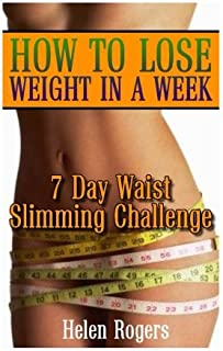 How To Lose Weight In A Week: 7 Day Waist Slimming Challenge: (Weight Loss Programs, Weight Loss Books, Weight Loss Plan, ...