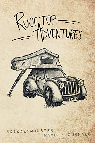 Rooftop Adventures: A camping travel journal to write down your experiences, to sketch and scribble impressions, to scapbook your outdoors adventures ... while sleeping in a tent on top of your car!