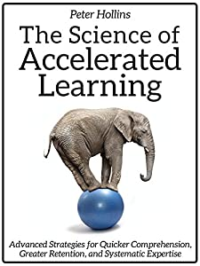 The Science of Accelerated Learning: Advanced Strategies for Quicker Comprehension, Greater Retention, and Systematic Expertise (Learning how to Learn Book 4)