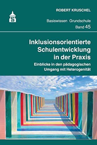 Inklusionsorientierte Schulentwicklung in der Praxis: Einblicke in den pädagogischen Umgang mit Heterogenität (Basiswissen Grundschule)