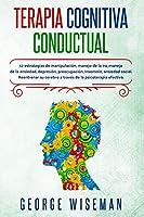 Terapia Cognitiva Conductual: 12 estrategias para la manipulación, el control de la ira, el manejo de la ansiedad, la depresión, la preocupación, el insomnio, la ansiedad social. Reentrenar su cerebro a través de la psicoterapia efectiva. (Inteligencia Emocional)
