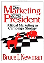 The Marketing of the President: Political Marketing as Campaign Strategy