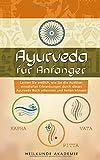 Ayurveda für Anfänger: Lernen Sie endlich, wie Sie die Auslöser ernsthafter Erkrankungen durch dieses Ayurveda Buch erkennen und heilen können. BONUS: inkl. leckere Rezepte