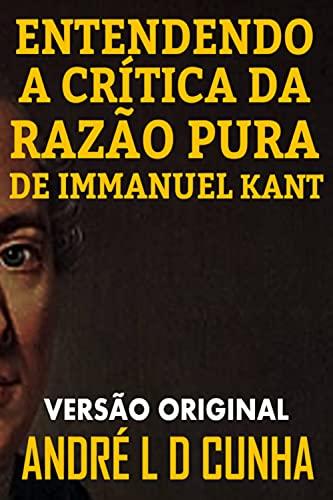 ENTENDENDO A CRÍTICA DA RAZÃO PURA DE IMMANUEL KANT: Faça uma Imersão Filosófica Compreendendo Immanuel Kant