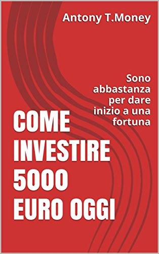 Come Investire 5000 Euro oggi: Sono abbastanza per l'inizio di una fortuna (Italian Edition)