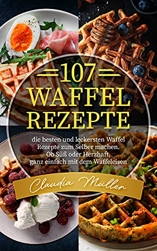 107 Waffel Rezepte: die besten und leckersten Waffel Rezepte zum Selber machen. Ob Süß oder Herzhaft, ganz einfach mit dem Waffeleisen