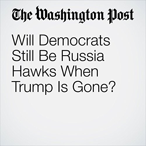 Will Democrats Still Be Russia Hawks When Trump Is Gone? audiobook cover art
