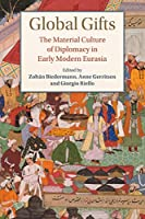 Global Gifts: The Material Culture of Diplomacy in Early Modern Eurasia (Studies in Comparative World History)