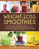 Weight Loss Smoothies: Weight Loss Smoothie Recipe Book with 101 Weight Loss Smoothie