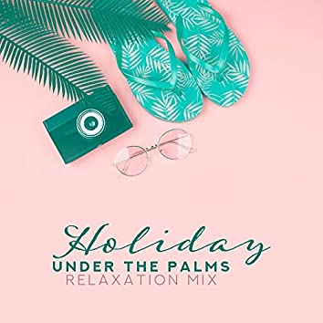 Holiday Under the Palms Relaxation Mix – Top 2019 Chillout Music for Lazy Time Spending on the Beach, Tropical Island Songs, Rest Soft Sounds, Easy Listening Vibes