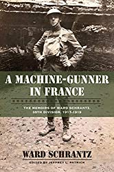 A Machine-Gunner in France: The Memoirs of Ward Schrantz, 35th Division, 1917-1919 (Volume 16) (North Texas Military Biography and Memoir Series)