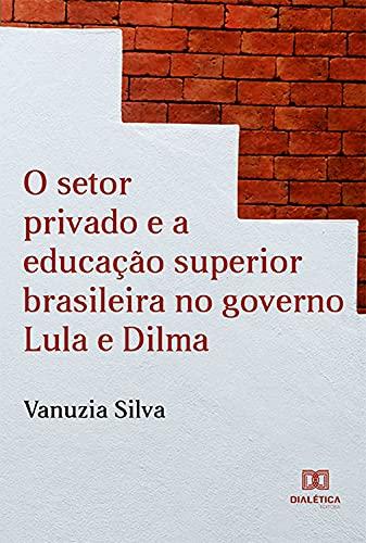 O Setor Privado e a Educação Superior Brasileira no Governo Lula e Dilma