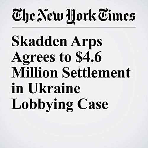 Skadden Arps Agrees to $4.6 Million Settlement in Ukraine Lobbying Case audiobook cover art