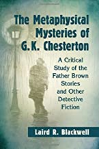 The Metaphysical Mysteries of G. K. Chesterton: A Critical Study of the Father Brown Stories and Other Detective Fiction