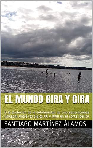 EL MUNDO GIRA Y GIRA: O la evolución de la cotidianidad de tres generaciones ubicadas entre los siglos XX y XXIII en el norte ibérico