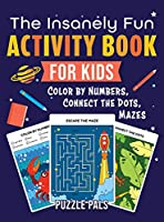 The Insanely Fun Activity Book For Kids: Color By Number, Connect The Dots, Mazes