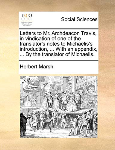 Letters to Mr. Archdeacon Travis, in vindication of one of the translator's notes to Michaelis's introduction, ... With an appendix, ... By the translator of Michaelis.