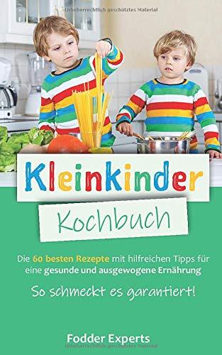 Kleinkinder Kochbuch: Die 60 besten Rezepte mit hilfreichen Tipps für eine gesunde und ausgewogene Ernährung bei Kleinkindern. So schmeckt es garantiert!