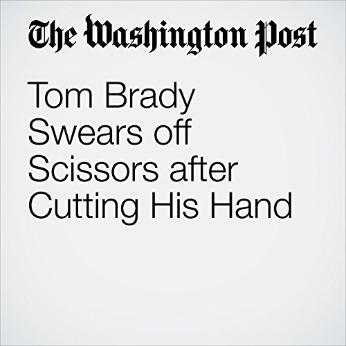 Tom Brady Swears off Scissors after Cutting His Hand cover art