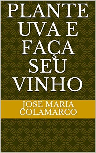 PLANTE UVA E FAÇA SEU VINHO (Portuguese Edition)