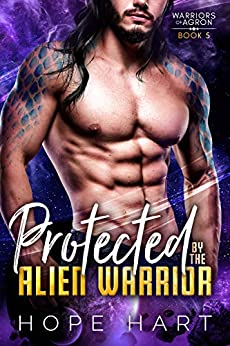 Protected by the Alien Warrior: A Sci Fi Alien Romance (Warriors of Agron Book 5) by [Hope Hart]