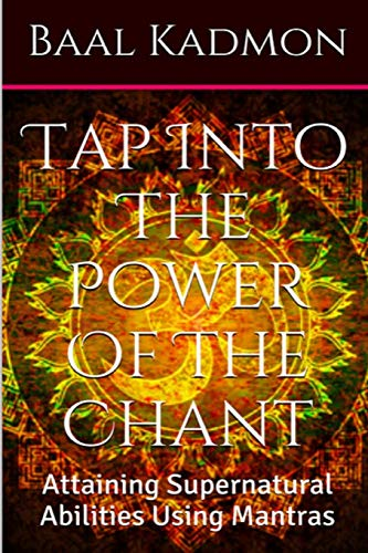 Tap Into The Power Of The Chant: Attaining Supernatural Abilities Using Mantras: Volume 1 (Supernatural Attainments Series)
