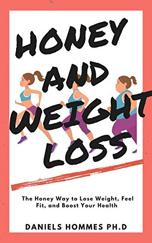 HONEY AND WEIGHT LOSS: The Honey Way to get Rid of Excess Weight and Obesity and Attaining Total Wellness