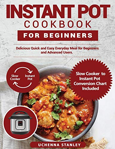 NSTANT POT COOKBOOK FOR BEGINNERS: Delicious Quick and Easy Everyday Meal for Beginners and Advanced Users