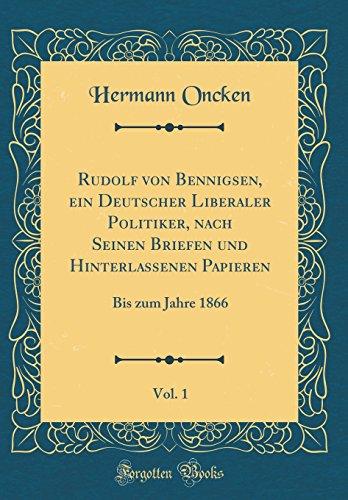 Rudolf von Bennigsen, ein Deutscher Liberaler Politiker, nach Seinen Briefen und Hinterlassenen Papieren, Vol. 1: Bis zum Jahre 1866 (Classic Reprint)