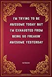 I'm Trying To Be Awesome Today But I'm Exhausted from being so freakin' awesome yesterday: Notebook (110 Pages, 6 x 9 inch) Gag Gifts to collect ... Education,Funny Office Humor, Funny Mom, Lad