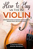 How to Play the Violin: A Beginner's Guide to Learning the Violin Basics, Reading Music, and Playing Songs