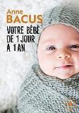 Votre bébé de 1 jour à 1 an: Mois après mois, tout ce qu il faut savoir pour élever son enfant