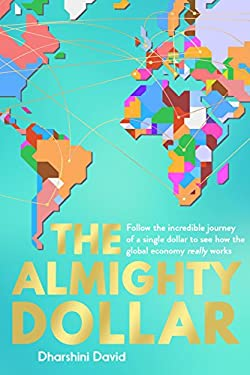 The Almighty Dollar: Follow the Incredible Journey of a Single Dollar to See How the Global Economy Really Works