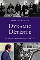 Dynamic Détente: The United States and Europe, 1964-1975 (The Harvard Cold War Studies Book)