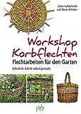Workshop Korbflechten: Flechtarbeiten für den Garten - Schritt für Schritt selbst gemacht
