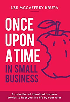 Once Upon a Time in Small Business: A Collection of Bite-Sized Business Stories to Help You Live Life By Your Rules by [Lee McCaffrey Krupa]