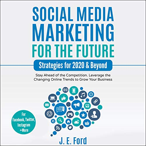 Social Media Marketing for the Future: Strategies for 2020 & Beyond: Stay Ahead of the Competition. Leverage Changing Online Trends to Grow Your Business (For Facebook, Twitter, Instagram +More) cover art