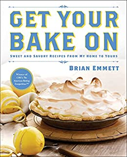 Get Your Bake On: Sweet and Savory Recipes from My Home to Yours by [Brian Emmett]