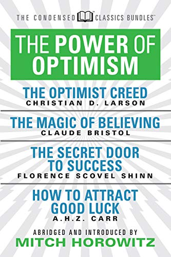 The Power of Optimism (Condensed Classics): The Optimist Creed; The Magic of Believing; The Secret Door to Success; How to Attract Good Luck: The ... Door to Success; How to Attract Good Luck