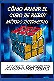 CÓMO ARMAR EL CUBO DE RUBIK: MÉTODO INTERMEDIO / INCLUYE ALGORITMOS PARA RESOLVER CADA CASO POSIBLE / CONTIENE IMÁGENES: 2 (CÓMO ARMAR EL CUBO DE RUBIK 3X3X3 -INTERMEDIO-)