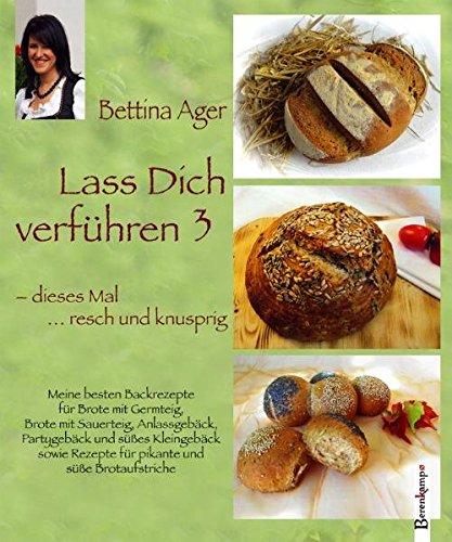 Lass Dich verführen 3: Meine besten Backrezepte für Brote mit Germteig, Brote mit Sauerteig, Anlassgebäck, Partygebäck und süßes Kleingebäck