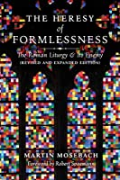 The Heresy of Formlessness: The Roman Liturgy and Its Enemy (Revised and Expanded Edition)