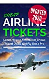 Cheap Airline Tickets: Learn How to Find Super Cheap Travel Deals and Fly like a Pro (Cheap Flights & Travel) UPDATED