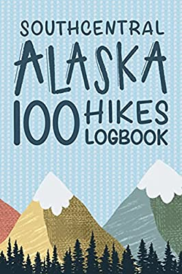 Southcentral Alaska 100 Hikes Challenge Logbook: Hiking Journal With Prompts To Write In, Alaska Hikes Checklist, Trail Log Book, Hiking Journal, Hiking Gifts from Independently published