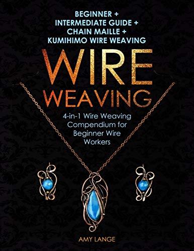 Wire Weaving: Beginner + Intermediate Guide + Chain Maille + Kumihimo Wire Weaving: 4-in-1 Wire Weaving Compendium for Beginners