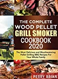 The Complete Wood Pellet Grill Smoker Cookbook 2020: The Most Delicious and Mouthwatering Pellet Grilling BBQ Recipes For Your Whole Family