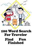 100 Word Search for Traveler Find Fun Finished: Puzzle books for adults large print 6 x 9 100 pages vocabulary Fun with Interesting Variety of Topics