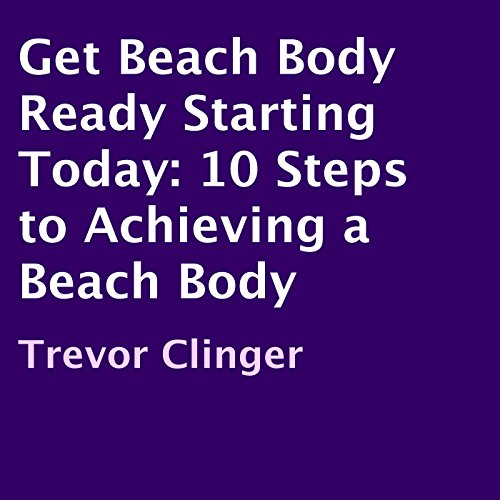 Get Beach Body Ready Starting Today: 10 Steps to Achieving a Beach Body audiobook cover art
