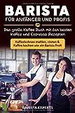 Barista für Anfänger und Profis: Das große Kaffee Buch mit den besten Kaffee und Espresso Rezepten - Kaffeebohnen mahlen, rösten & Kaffee kochen wie ein Barista Profi