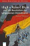 1848 - Robert Blum und die Revolution der vergessenen Demokraten (Arena Bibliothek des Wissens - Lebendige Geschichte) - Harald Parigger